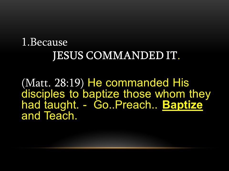 1.Because JESUS COMMANDED IT. Baptize (Matt.