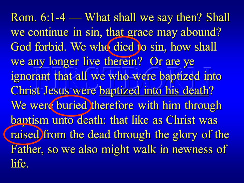 Rom. 6:1-4 — What shall we say then. Shall we continue in sin, that grace may abound.