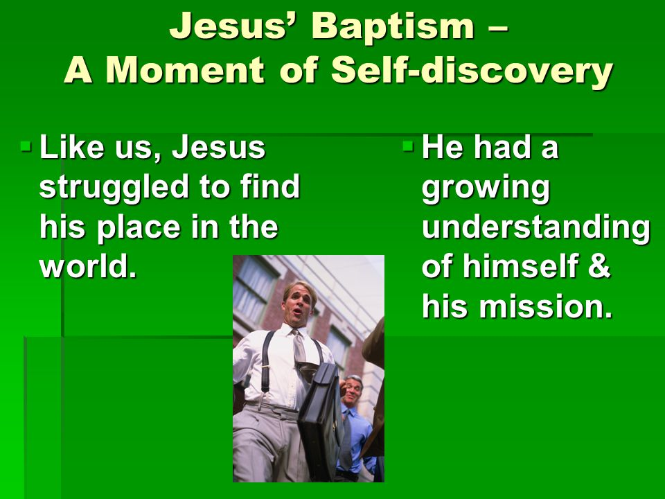 Jesus' Baptism – A Moment of Self-discovery  Like us, Jesus struggled to find his place in the world.  He had a growing understanding of himself & h