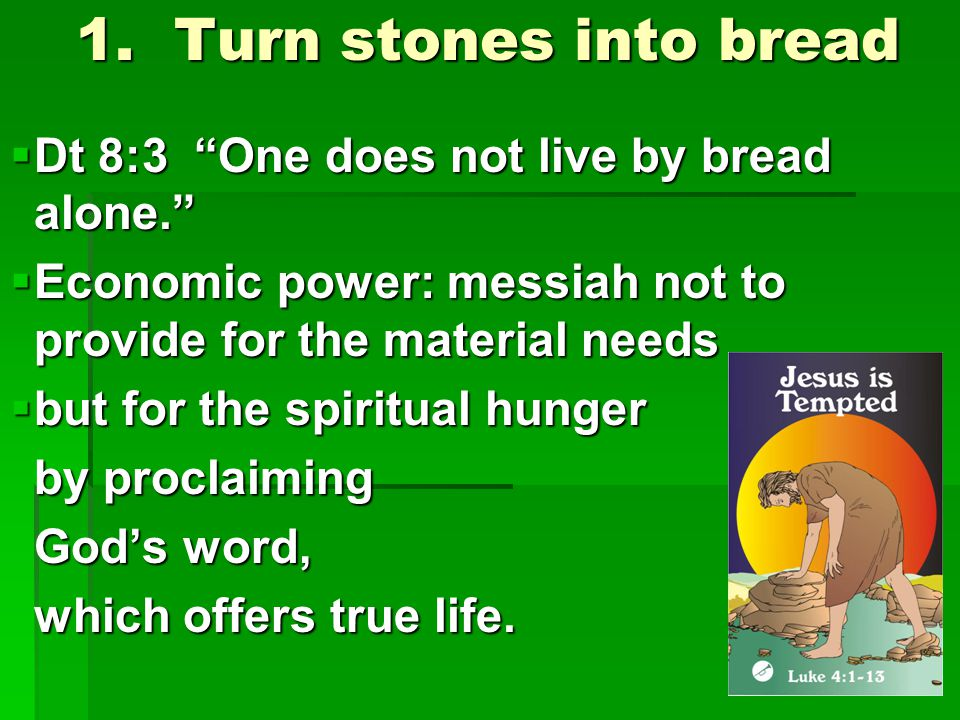 "1. Turn stones into bread  Dt 8:3 ""One does not live by bread alone.""  Economic power: messiah not to provide for the material needs  but for the s"