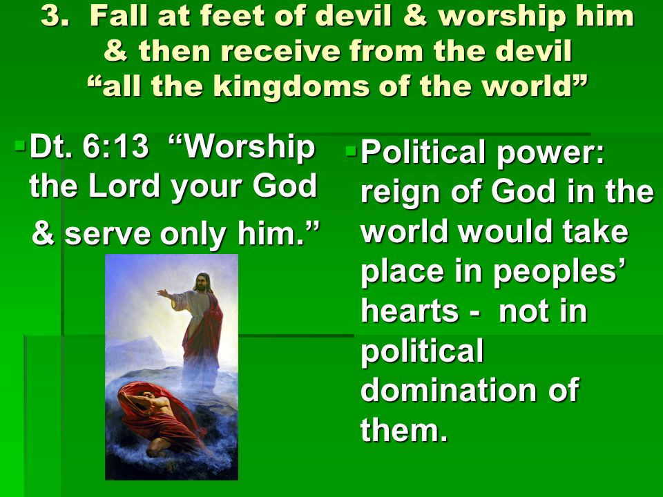 "3. Fall at feet of devil & worship him & then receive from the devil ""all the kingdoms of the world""  Dt. 6:13 ""Worship the Lord your God & serve onl"