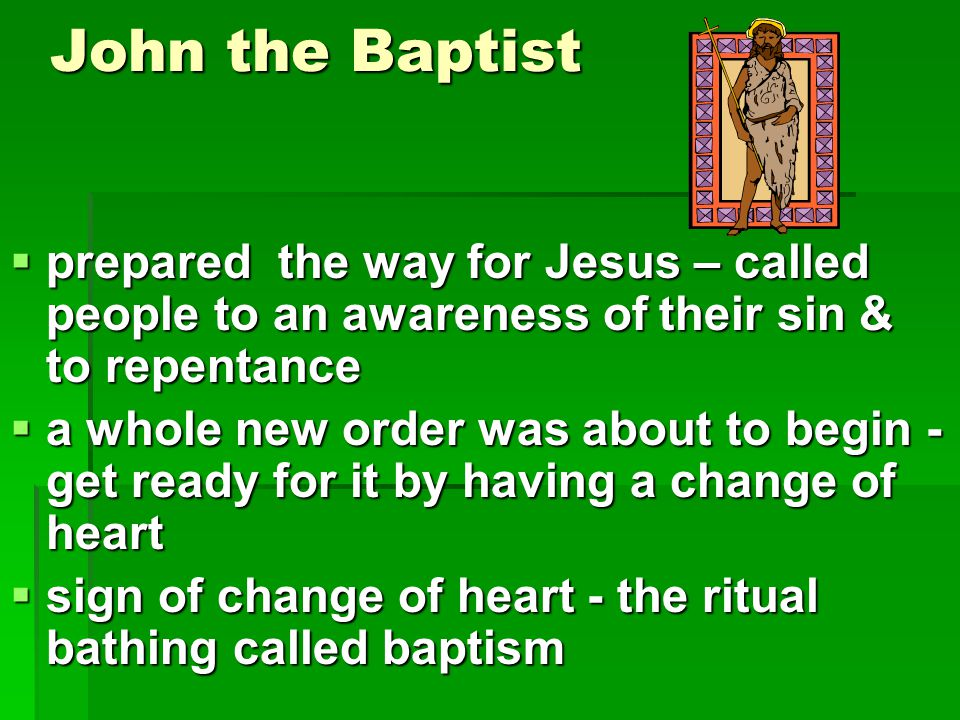 John the Baptist  prepared the way for Jesus – called people to an awareness of their sin & to repentance  a whole new order was about to begin - ge