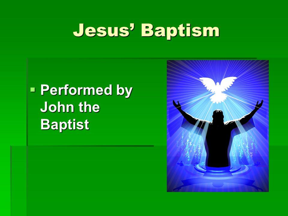 Jesus' Baptism  Performed by John the Baptist