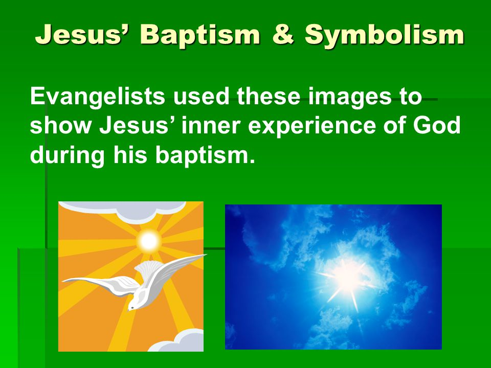 Jesus' Baptism & Symbolism Evangelists used these images to show Jesus' inner experience of God during his baptism.