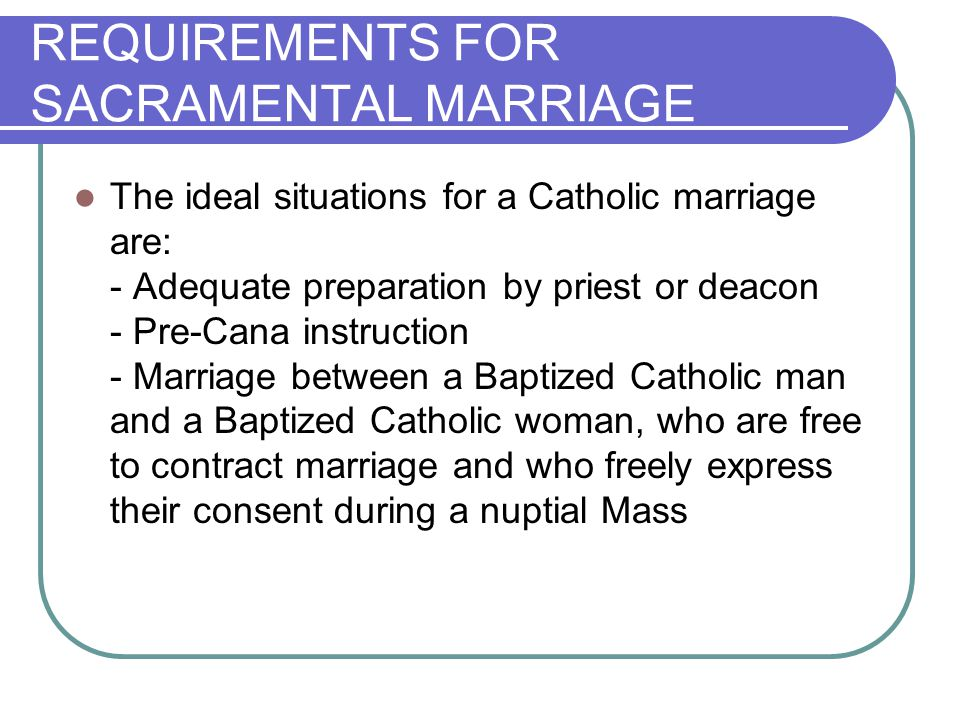 SIGNS OF THE SACRMENT The outward signs of Marriage: - The couples public exchange of vows and rings - The witnessing and acceptance of the couples vows by a priest or deacon and two witnesses who do not have to be Catholics - The blessing of the couple by a priest or deacon