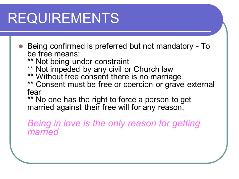 REQUIREMENTS FOR SACRAMENTAL MARRIAGE The ideal situations for a Catholic marriage are: - Adequate preparation by priest or deacon - Pre-Cana instruction - Marriage between a Baptized Catholic man and a Baptized Catholic woman, who are free to contract marriage and who freely express their consent during a nuptial Mass