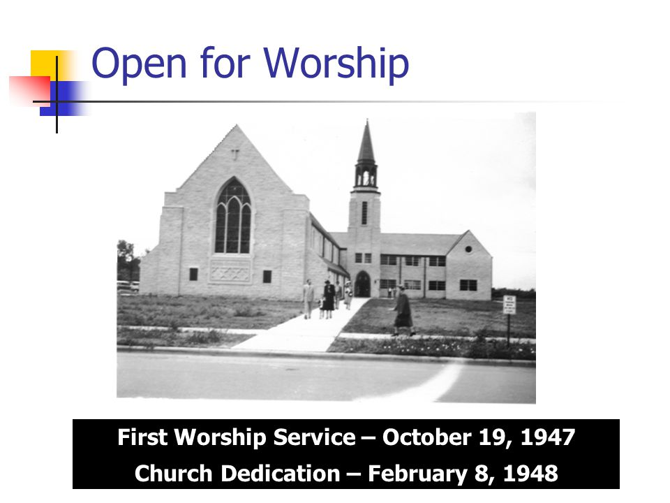 Open for Worship First Worship Service – October 19, 1947 Church Dedication – February 8, 1948