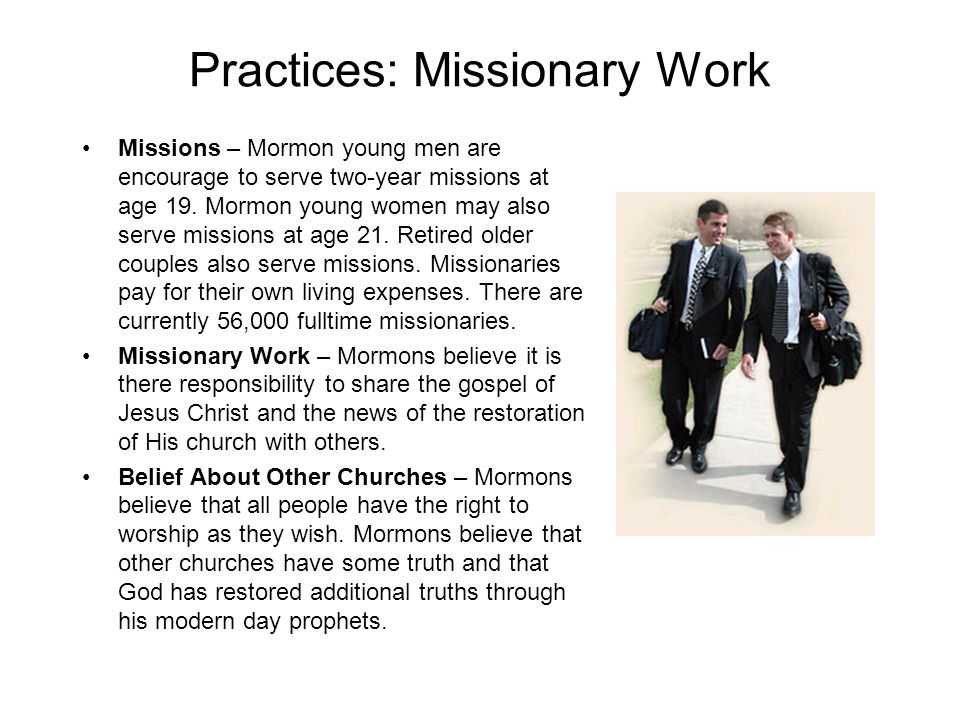 Practices: Missionary Work Missions – Mormon young men are encourage to serve two-year missions at age 19.
