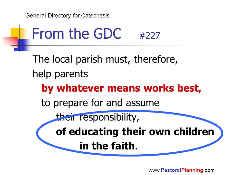 From the GDC #227 The local parish must, therefore, help parents by whatever means works best, to prepare for and assume their responsibility, of educ