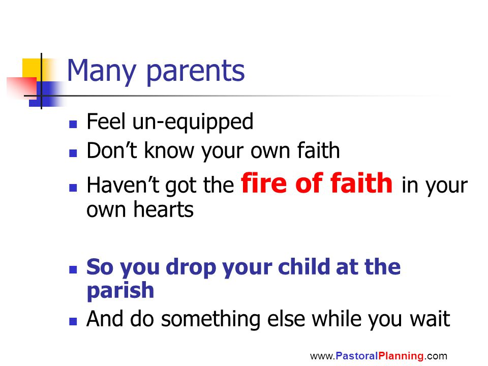 Many parents Feel un-equipped Don't know your own faith Haven't got the fire of faith in your own hearts So you drop your child at the parish And do something else while you wait www.PastoralPlanning.com