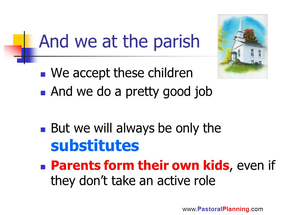 And we at the parish We accept these children And we do a pretty good job But we will always be only the substitutes Parents form their own kids, even if they don't take an active role www.PastoralPlanning.com
