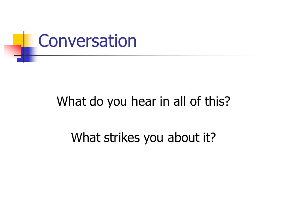 Conversation What do you hear in all of this? What strikes you about it?