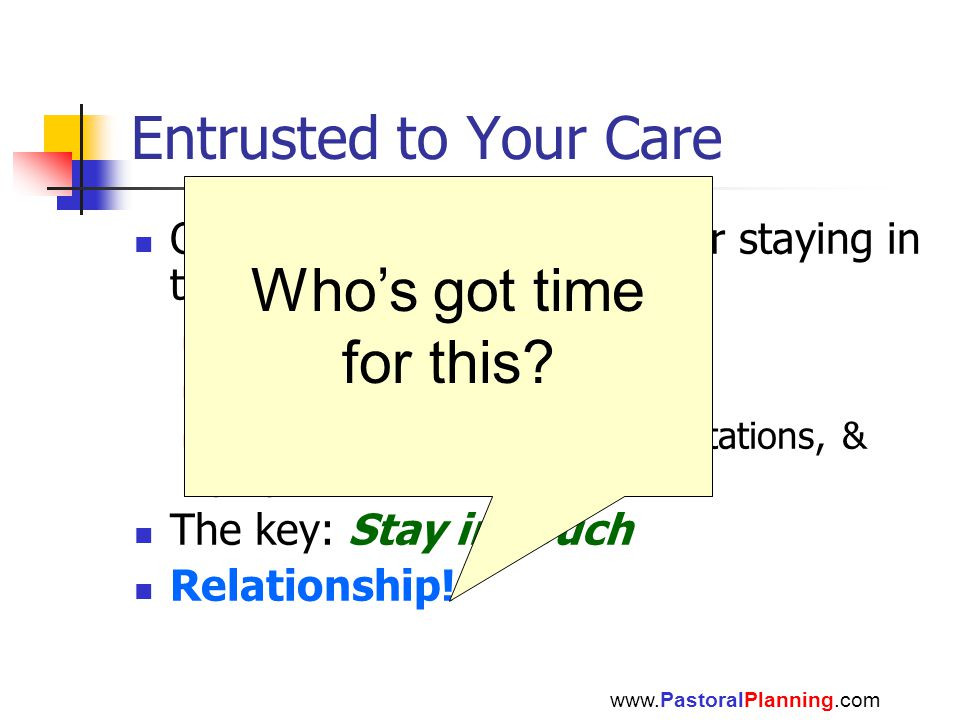 Entrusted to Your Care One example of a method for staying in touch eResource Reproducible Letters, e-mail, calendars, invitations, & prayers The key: