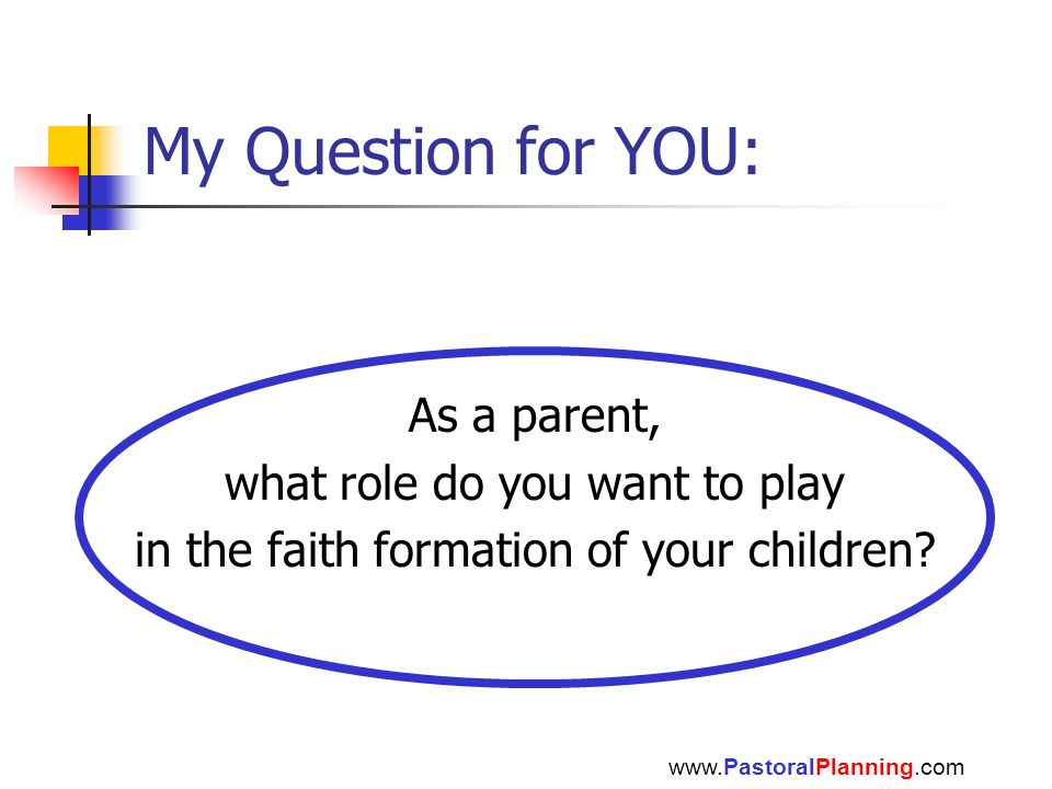 My Question for YOU: As a parent, what role do you want to play in the faith formation of your children? www.PastoralPlanning.com