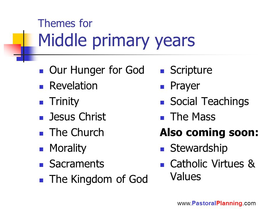 Themes for Middle primary years Our Hunger for God Revelation Trinity Jesus Christ The Church Morality Sacraments The Kingdom of God Scripture Prayer Social Teachings The Mass Also coming soon: Stewardship Catholic Virtues & Values www.PastoralPlanning.com
