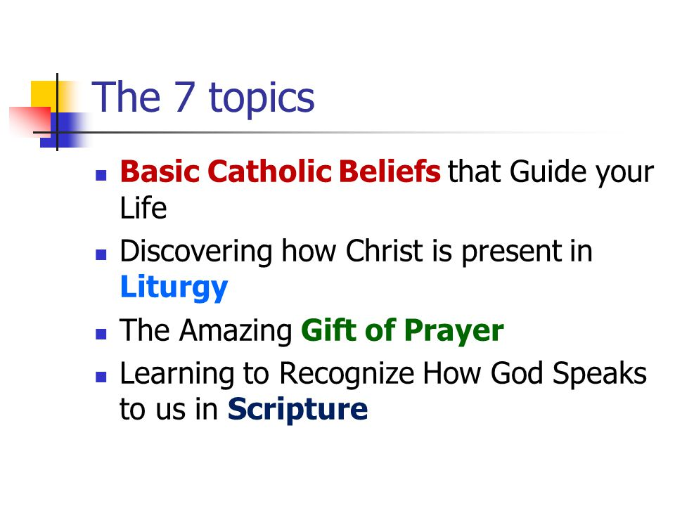 The 7 topics Basic Catholic Beliefs that Guide your Life Discovering how Christ is present in Liturgy The Amazing Gift of Prayer Learning to Recognize How God Speaks to us in Scripture