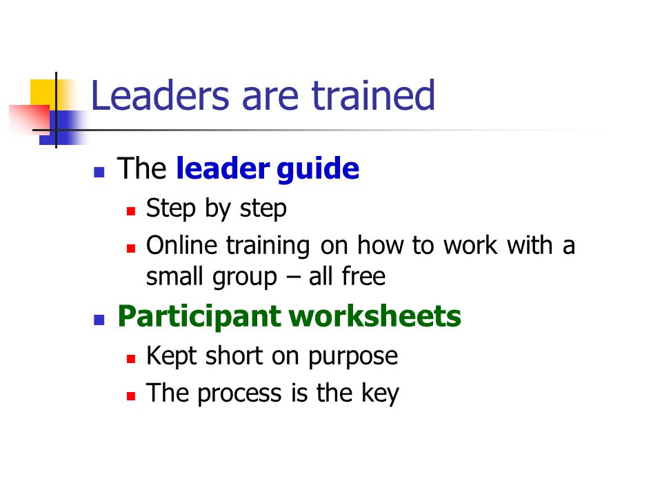 Leaders are trained The leader guide Step by step Online training on how to work with a small group – all free Participant worksheets Kept short on purpose The process is the key