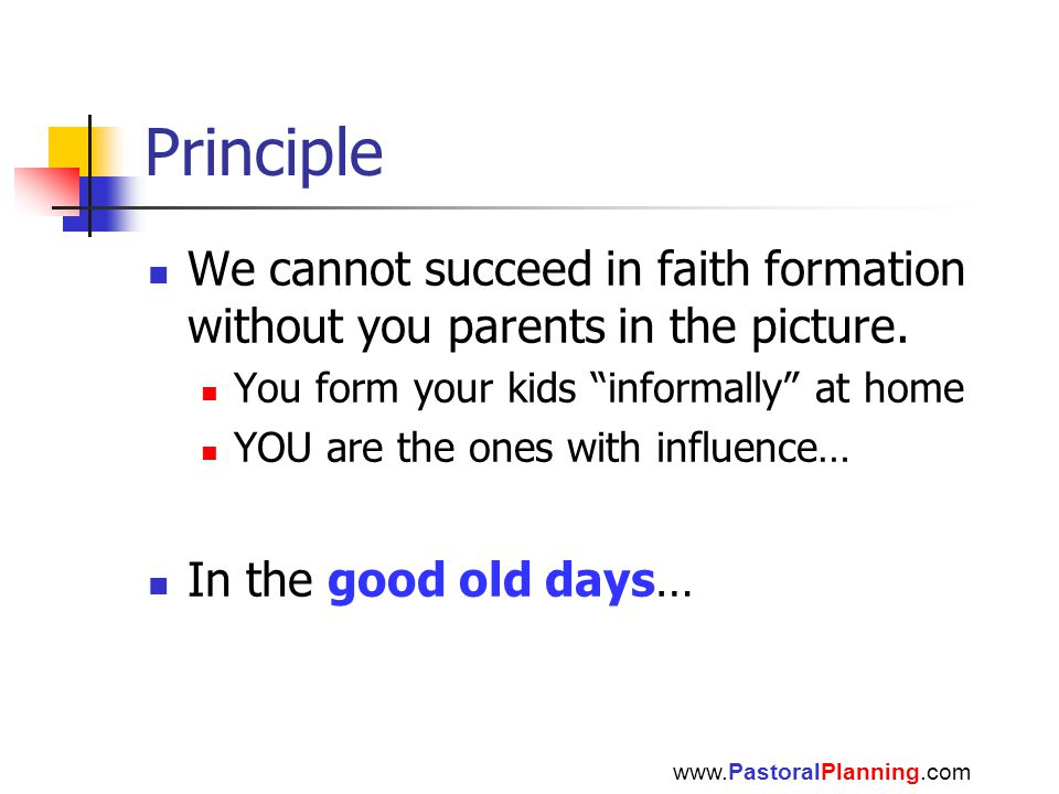 """Principle We cannot succeed in faith formation without you parents in the picture. You form your kids """"informally"""" at home YOU are the ones with influ"""