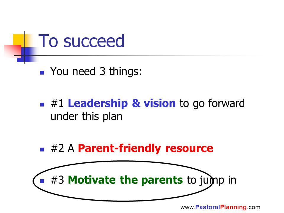 To succeed You need 3 things: #1 Leadership & vision to go forward under this plan #2 A Parent-friendly resource #3 Motivate the parents to jump in www.PastoralPlanning.com