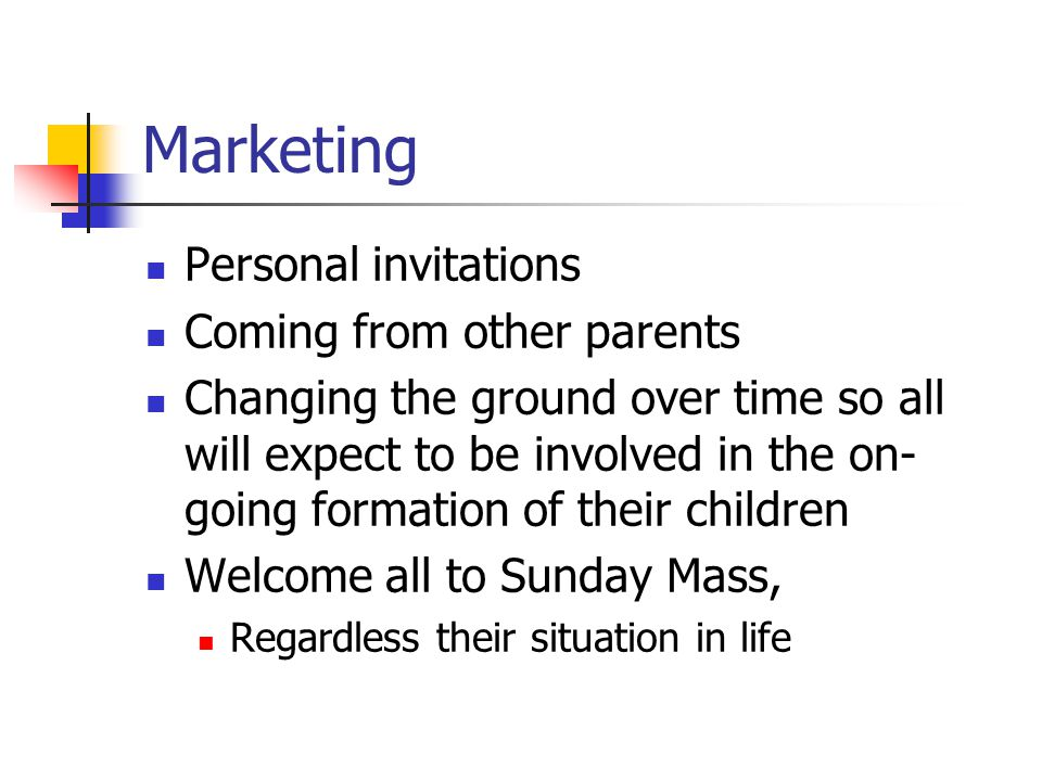 Marketing Personal invitations Coming from other parents Changing the ground over time so all will expect to be involved in the on- going formation of their children Welcome all to Sunday Mass, Regardless their situation in life
