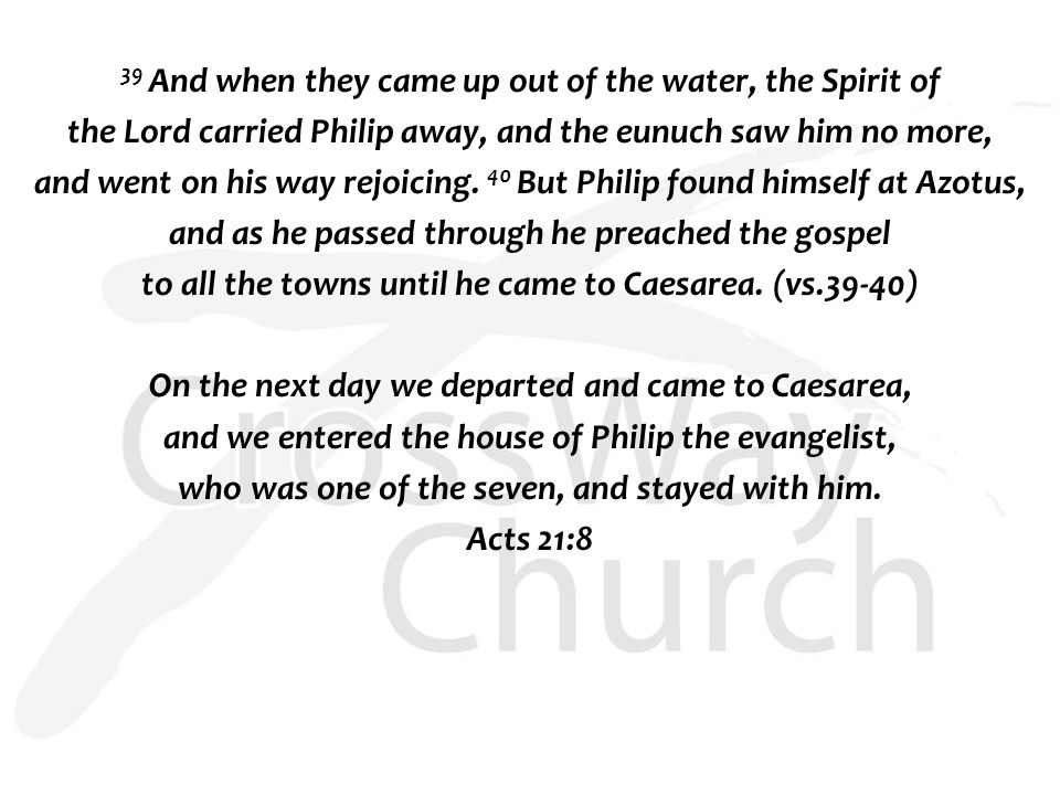 39 And when they came up out of the water, the Spirit of the Lord carried Philip away, and the eunuch saw him no more, and went on his way rejoicing.