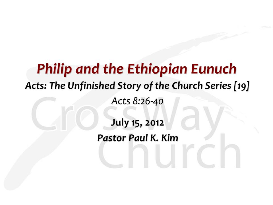 Philip and the Ethiopian Eunuch Acts: The Unfinished Story of the Church Series [19] Acts 8:26-40 July 15, 2012 Pastor Paul K. Kim