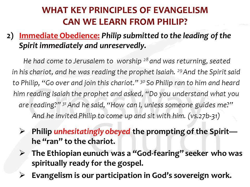 WHAT KEY PRINCIPLES OF EVANGELISM CAN WE LEARN FROM PHILIP? 2) Immediate Obedience: Philip submitted to the leading of the Spirit immediately and unre
