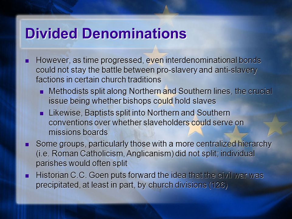 Divided Denominations However, as time progressed, even interdenominational bonds could not stay the battle between pro-slavery and anti-slavery factions in certain church traditions Methodists split along Northern and Southern lines, the crucial issue being whether bishops could hold slaves Likewise, Baptists split into Northern and Southern conventions over whether slaveholders could serve on missions boards Some groups, particularly those with a more centralized hierarchy (i.e.