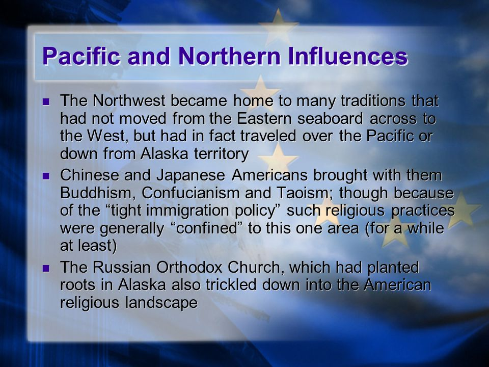 Pacific and Northern Influences The Northwest became home to many traditions that had not moved from the Eastern seaboard across to the West, but had in fact traveled over the Pacific or down from Alaska territory Chinese and Japanese Americans brought with them Buddhism, Confucianism and Taoism; though because of the tight immigration policy such religious practices were generally confined to this one area (for a while at least) The Russian Orthodox Church, which had planted roots in Alaska also trickled down into the American religious landscape The Northwest became home to many traditions that had not moved from the Eastern seaboard across to the West, but had in fact traveled over the Pacific or down from Alaska territory Chinese and Japanese Americans brought with them Buddhism, Confucianism and Taoism; though because of the tight immigration policy such religious practices were generally confined to this one area (for a while at least) The Russian Orthodox Church, which had planted roots in Alaska also trickled down into the American religious landscape