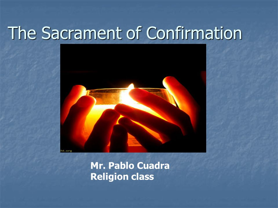 The Sacrament of Confirmation Mr. Pablo Cuadra Religion class