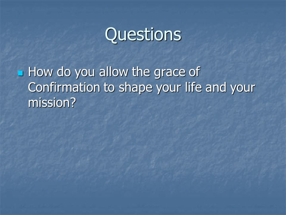 Questions How do you allow the grace of Confirmation to shape your life and your mission? How do you allow the grace of Confirmation to shape your lif