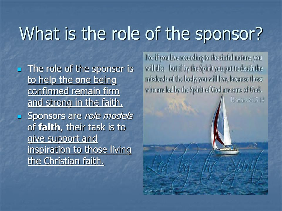 What is the role of the sponsor? The role of the sponsor is to help the one being confirmed remain firm and strong in the faith. The role of the spons