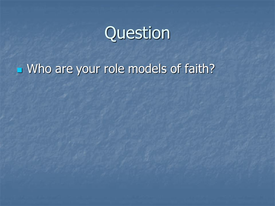 Question Who are your role models of faith? Who are your role models of faith?