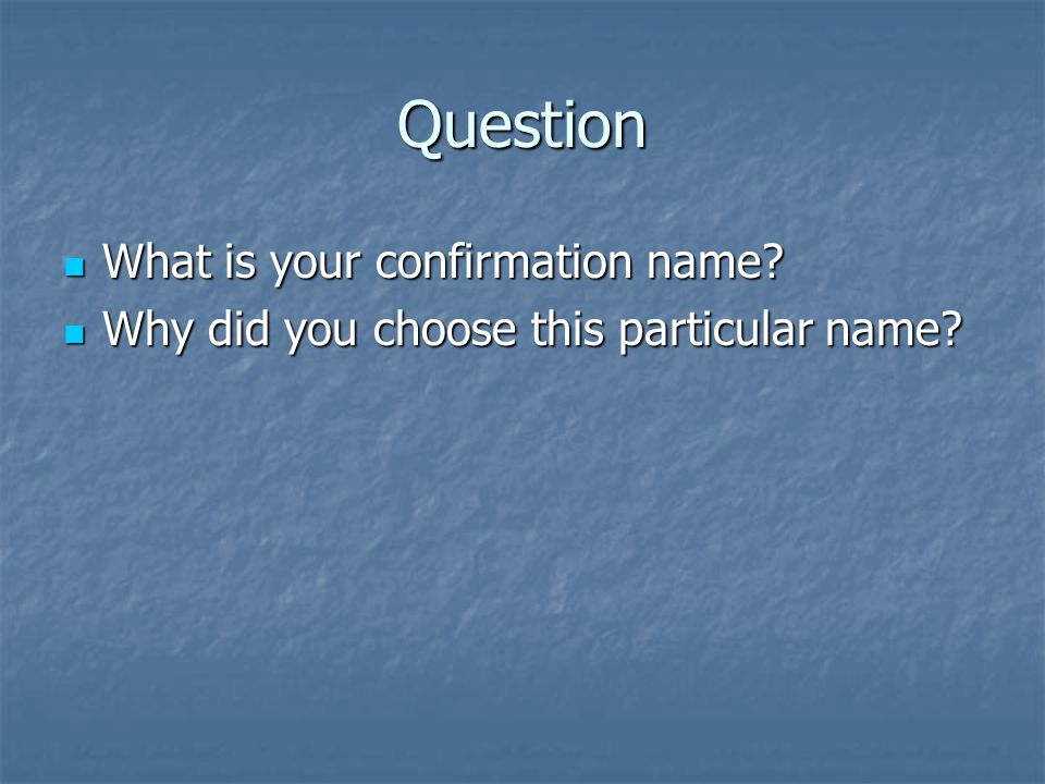 Question What is your confirmation name? What is your confirmation name? Why did you choose this particular name? Why did you choose this particular n