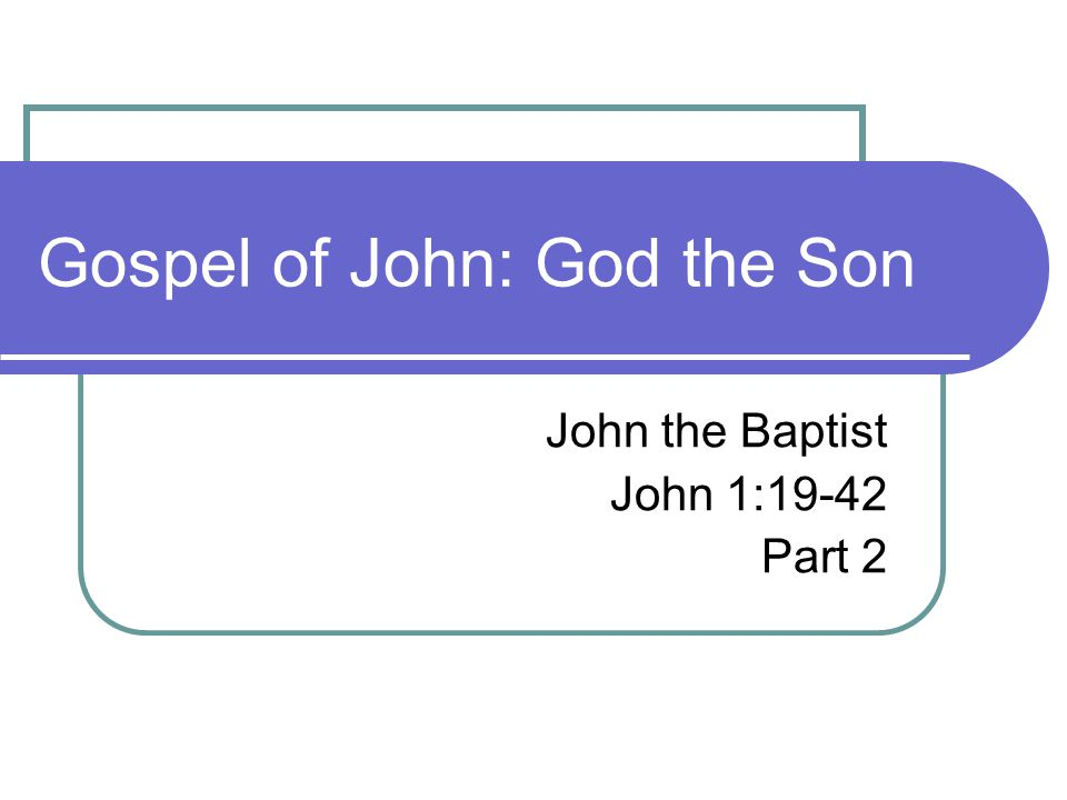 Gospel of John: God the Son John the Baptist John 1:19-42 Part 2