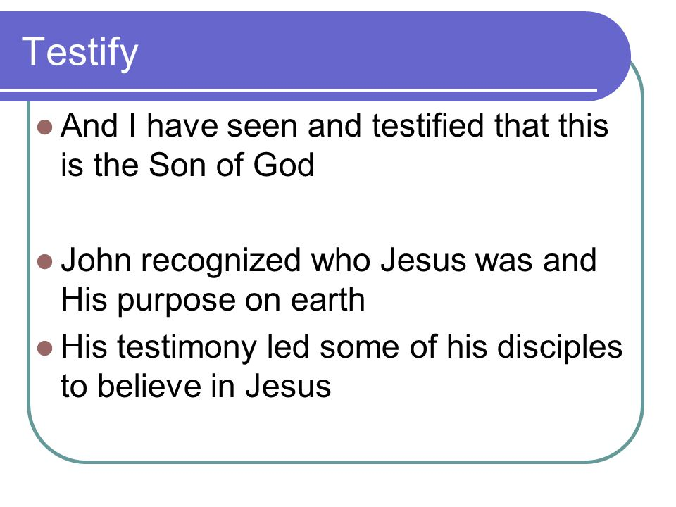 Testify And I have seen and testified that this is the Son of God John recognized who Jesus was and His purpose on earth His testimony led some of his disciples to believe in Jesus