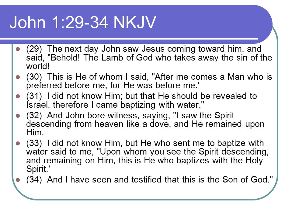 John 1:29-34 NKJV (29) The next day John saw Jesus coming toward him, and said, Behold.