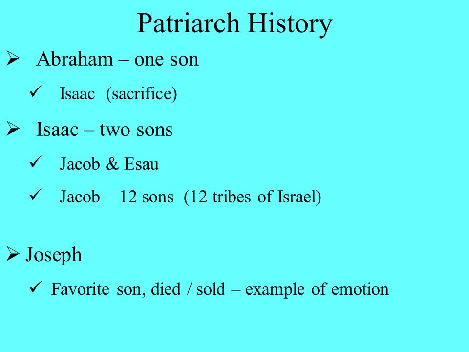  Abraham – one son Isaac (sacrifice)  Isaac – two sons Jacob & Esau Jacob – 12 sons (12 tribes of Israel) Patriarch History  Joseph Favorite son, died / sold – example of emotion