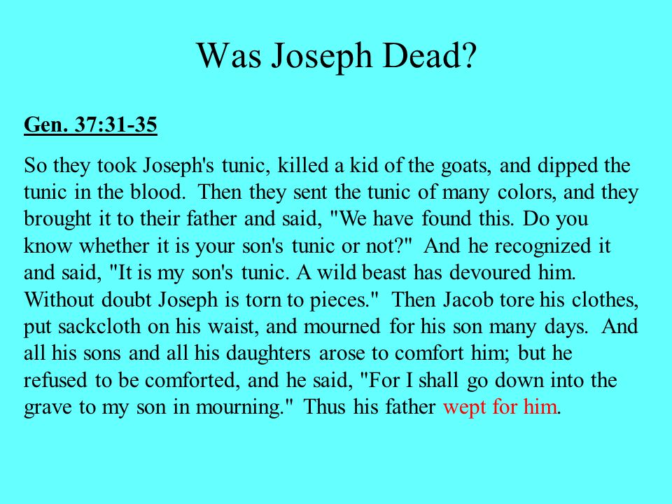 Gen. 37:31-35 So they took Joseph's tunic, killed a kid of the goats, and dipped the tunic in the blood. Then they sent the tunic of many colors, and