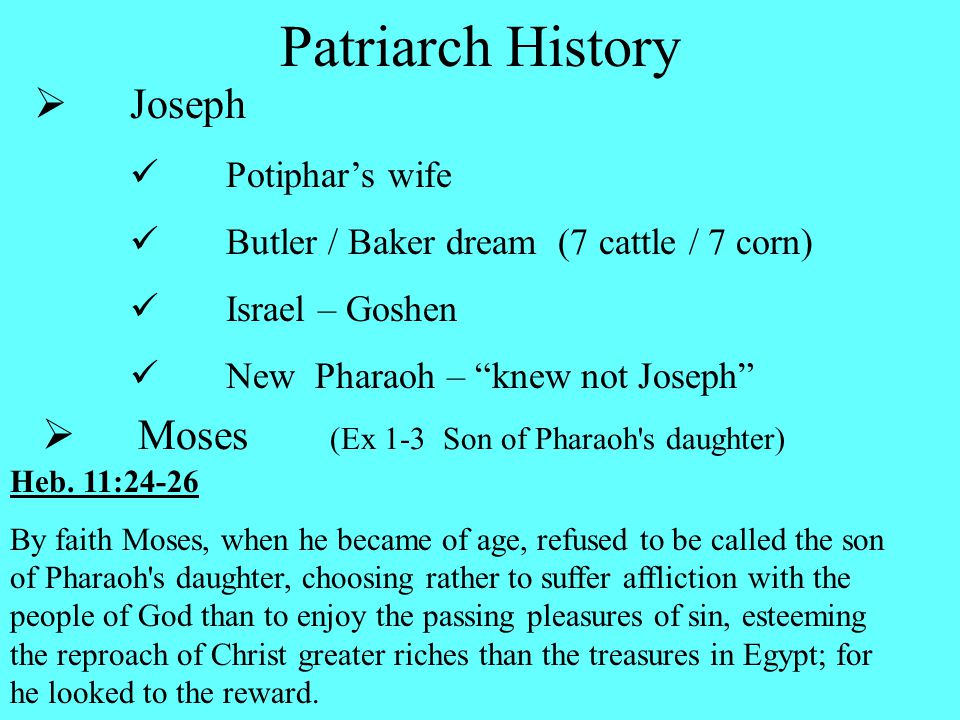  Joseph Potiphar's wife Butler / Baker dream (7 cattle / 7 corn) Israel – Goshen New Pharaoh – knew not Joseph  Moses (Ex 1-3 Son of Pharaoh s daughter) Heb.