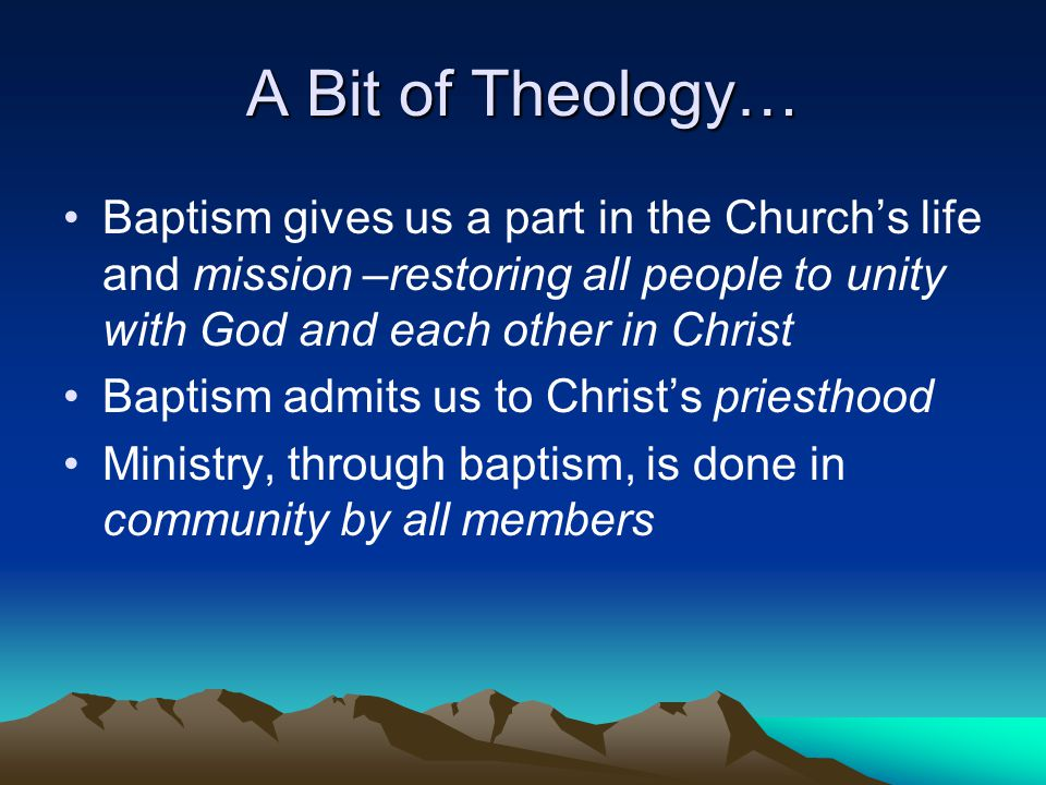 A Bit of Theology… Baptism gives us a part in the Church's life and mission –restoring all people to unity with God and each other in Christ Baptism a
