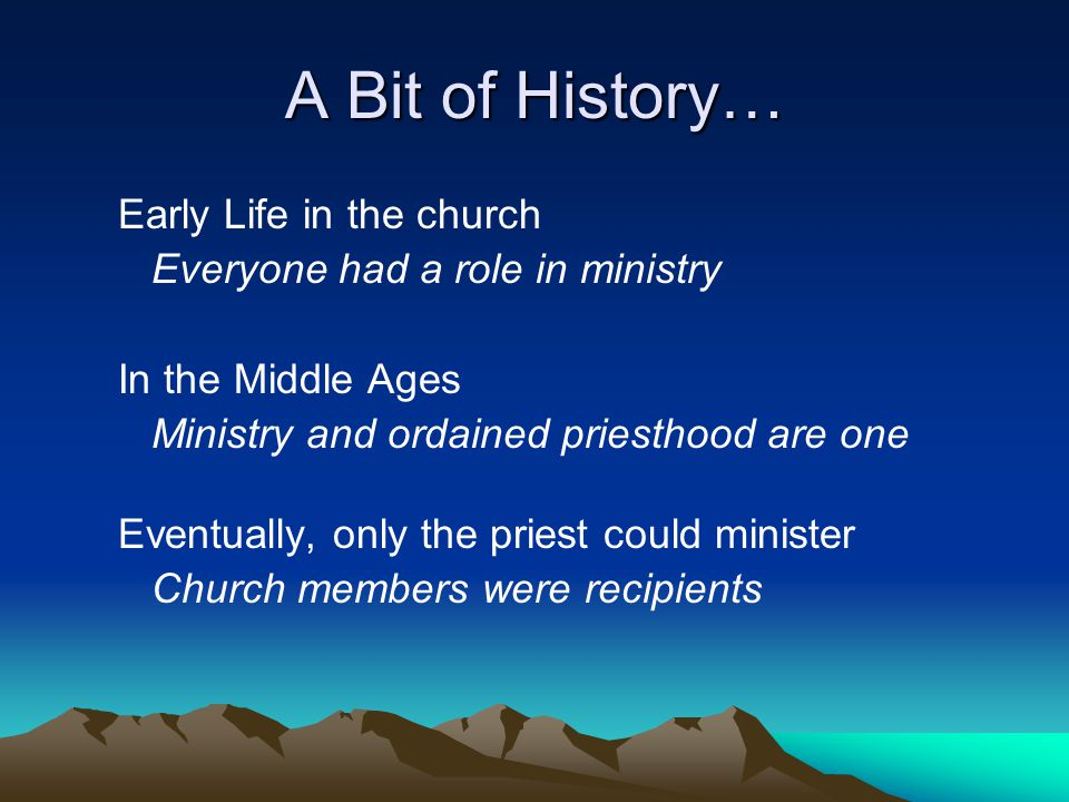 A Bit of History… Early Life in the church Everyone had a role in ministry In the Middle Ages Ministry and ordained priesthood are one Eventually, only the priest could minister Church members were recipients
