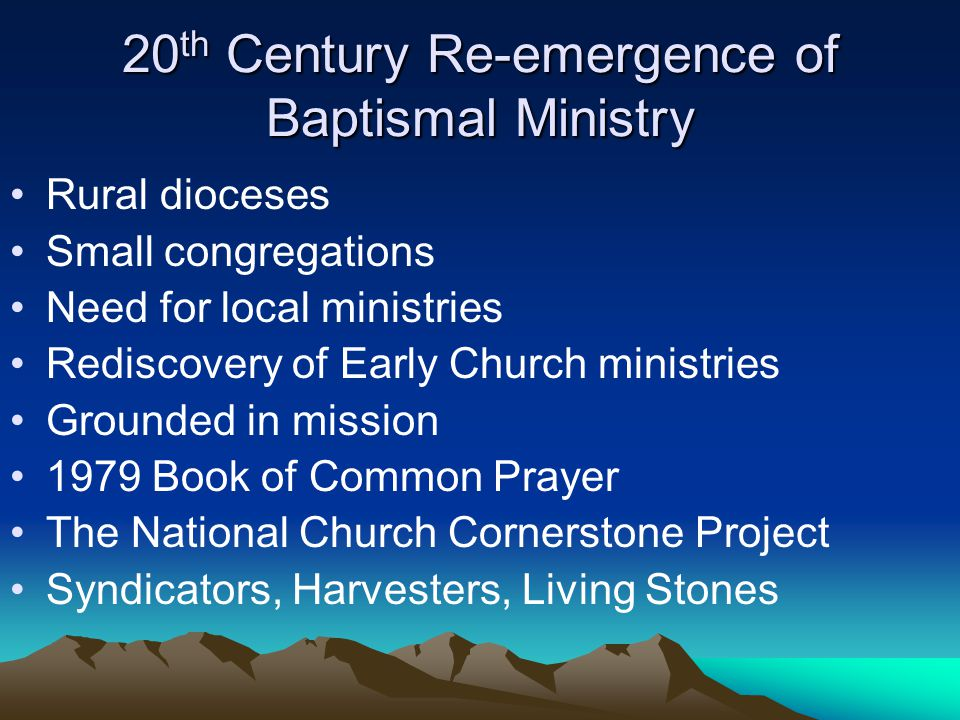 20 th Century Re-emergence of Baptismal Ministry Rural dioceses Small congregations Need for local ministries Rediscovery of Early Church ministries Grounded in mission 1979 Book of Common Prayer The National Church Cornerstone Project Syndicators, Harvesters, Living Stones