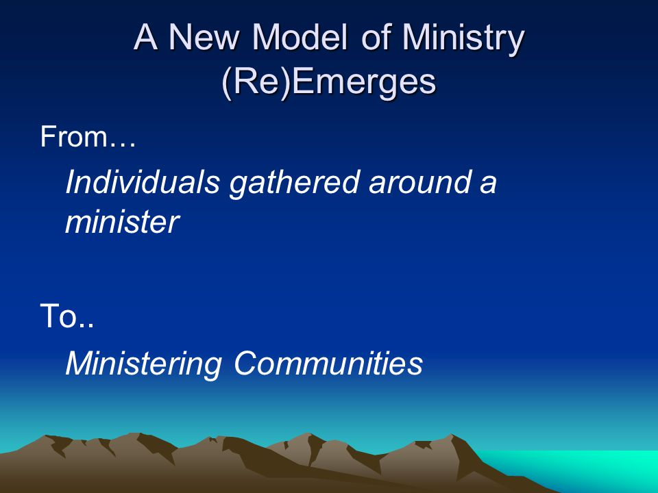A New Model of Ministry (Re)Emerges From… Individuals gathered around a minister To..