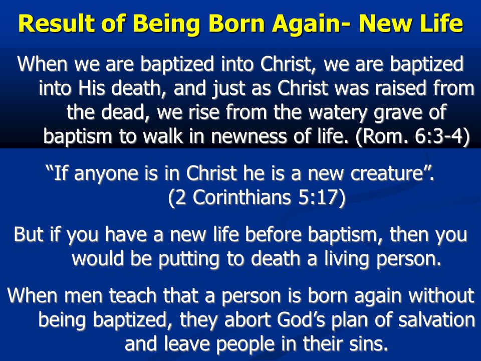 Result of Being Born Again- New Life When we are baptized into Christ, we are baptized into His death, and just as Christ was raised from the dead, we rise from the watery grave of baptism to walk in newness of life.