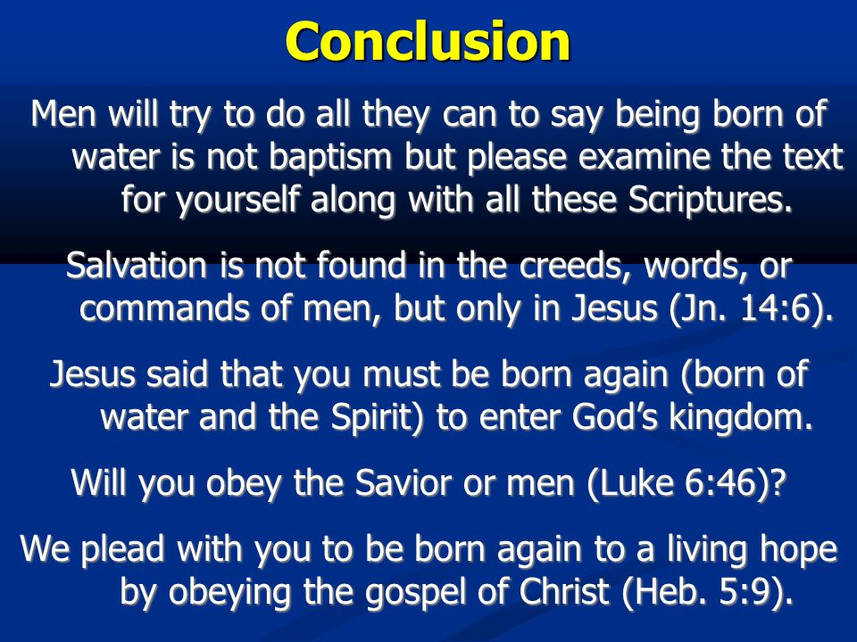 Conclusion Men will try to do all they can to say being born of water is not baptism but please examine the text for yourself along with all these Scriptures.