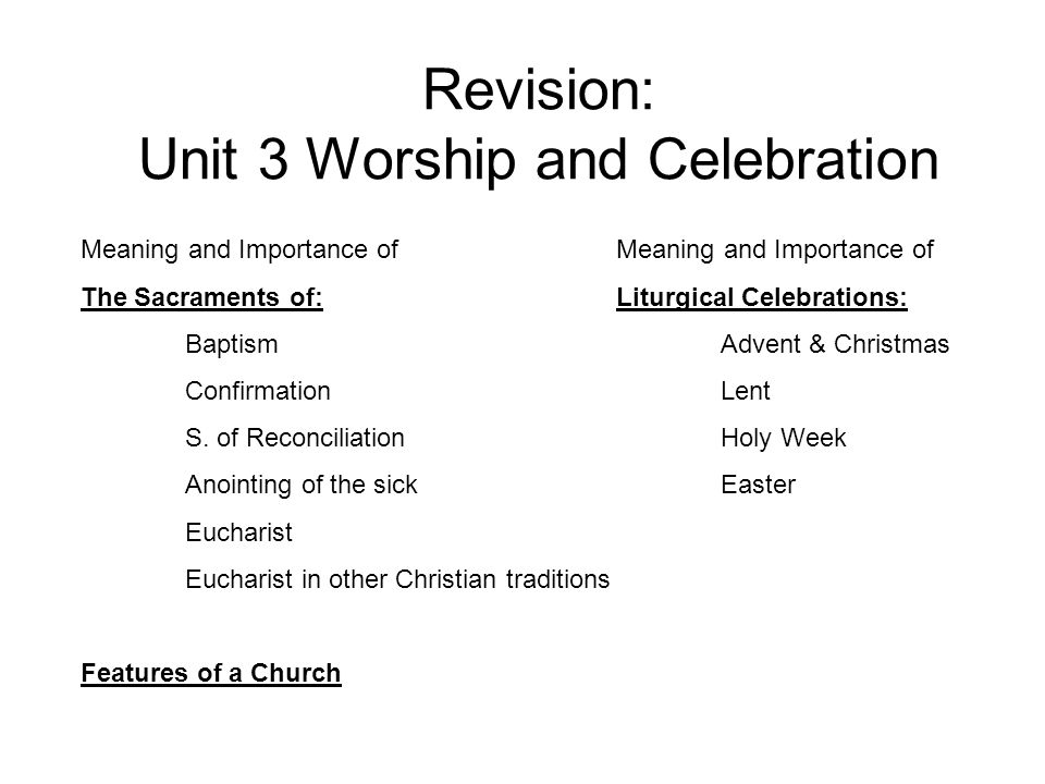 Revision: Unit 3 Worship and Celebration Meaning and Importance of The Sacraments of: Baptism Confirmation S.