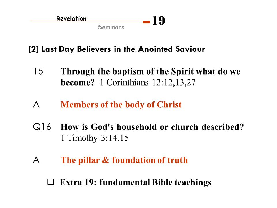 15 Through the baptism of the Spirit what do we become? 1 Corinthians 12:12,13,27 A Members of the body of Christ Q16 How is God's household or church