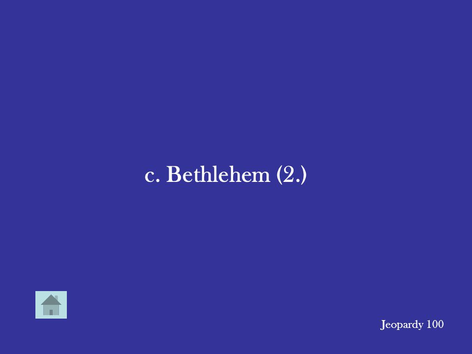 The town in which Jesus grew up. (3.) a. Nazareth b.Jerusalem c.Bethlehem d.Capernaum Jeopardy 100