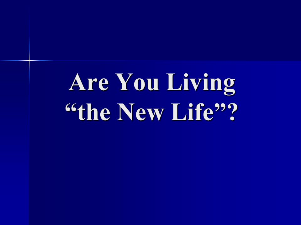 Are You Living the New Life ?